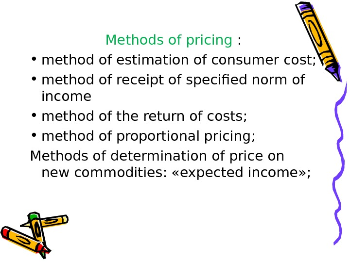 Methods of pricing :  • method of estimation of consumer cost;  • method of