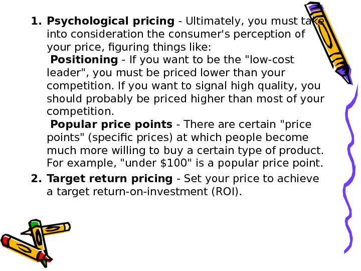 1. Psychological pricing - Ultimately, you must take into consideration the consumer's perception of your price,