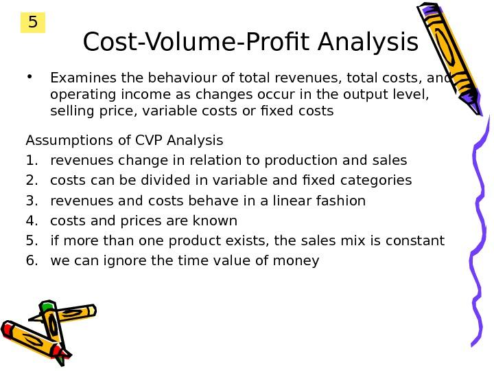 Cost-Volume-Profit Analysis • Examines the behaviour of total revenues, total costs, and operating income as changes