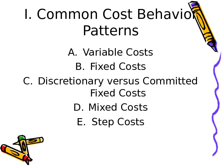I. Common Cost Behavior Patterns A. Variable Costs B. Fixed Costs C. Discretionary versus Committed Fixed