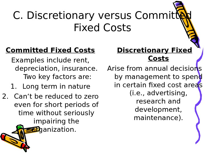 C. Discretionary versus Committed Fixed Costs Examples include rent,  depreciation, insurance.  Two key factors