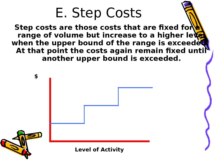 E. Step Costs Step costs are those costs that are fixed for a range of volume