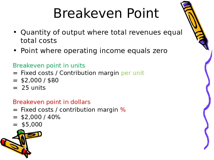 Breakeven Point • Quantity of output where total revenues equal total costs • Point where operating