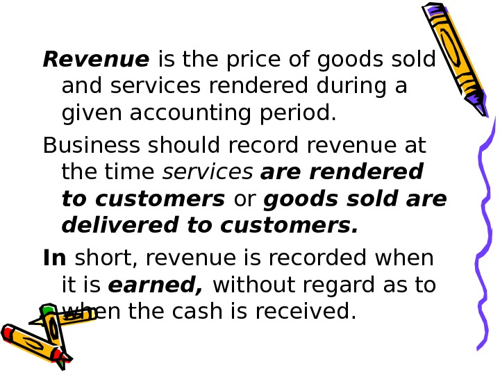 Revenue is the price of goods sold and services rendered during a given accounting period.