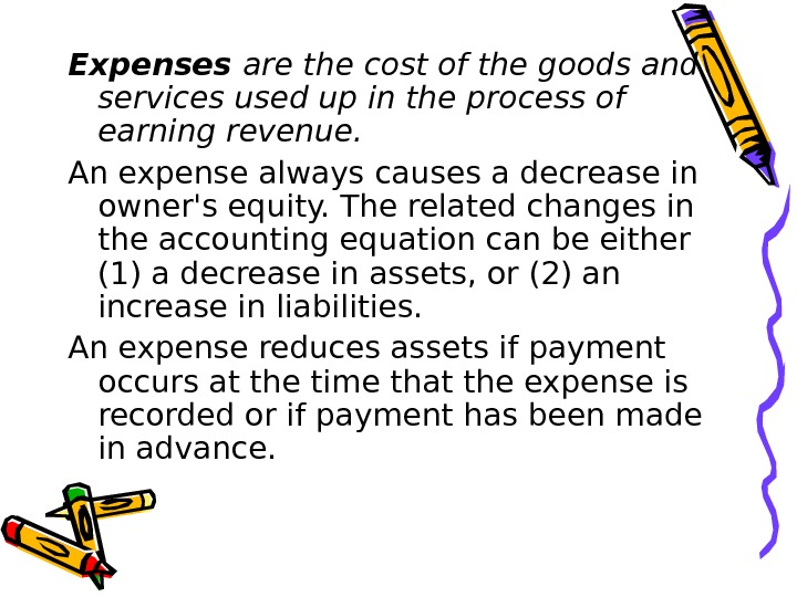 Expenses are the cost of the goods and services used up in the process of earning