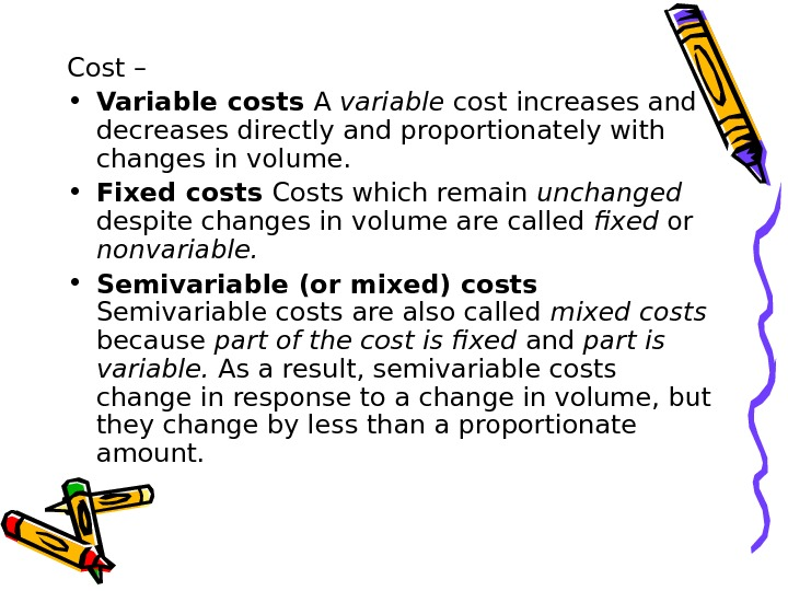 Cost –  • Variable costs A variable cost increases and decreases directly and propor tionately