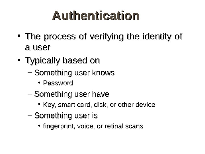 Authentication • The process of verifying the identity of a user • Typically based on –