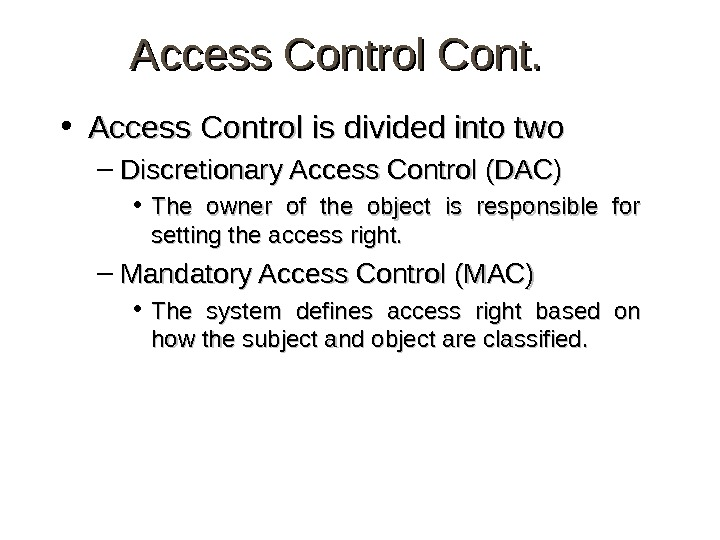 Access Control Cont.  • Access Control is divided into two – Discretionary Access Control (DAC)