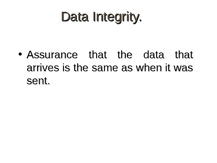 Data Integrity.  • Assurance that the data that arrives is the same as when it