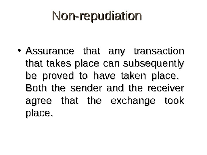 Non-repudiation • Assurance that any transaction that takes place can subsequently be proved to have taken