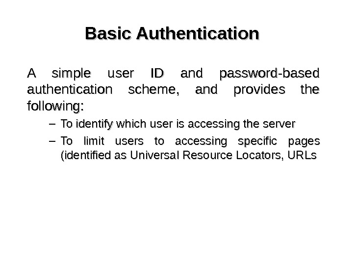 Basic Authentication A simple user ID and password-based authentication scheme,  and provides the following: –