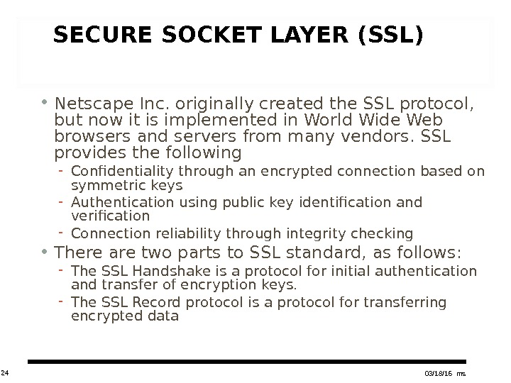 03/18/16  ms ms 2424 SECURE SOCKET LAYER (SSL) • Netscape Inc. originally created the SSL