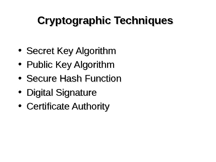 Cryptographic Techniques • Secret Key Algorithm • Public Key Algorithm • Secure Hash Function • Digital
