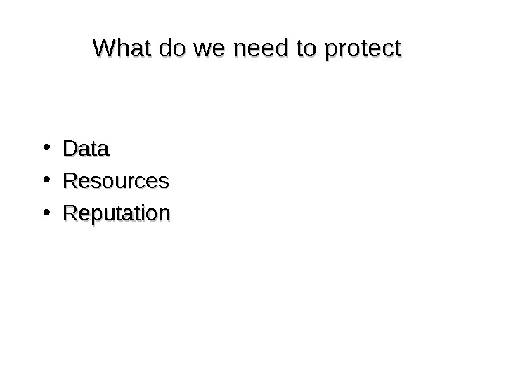 What do we need to protect • Data • Resources • Reputation