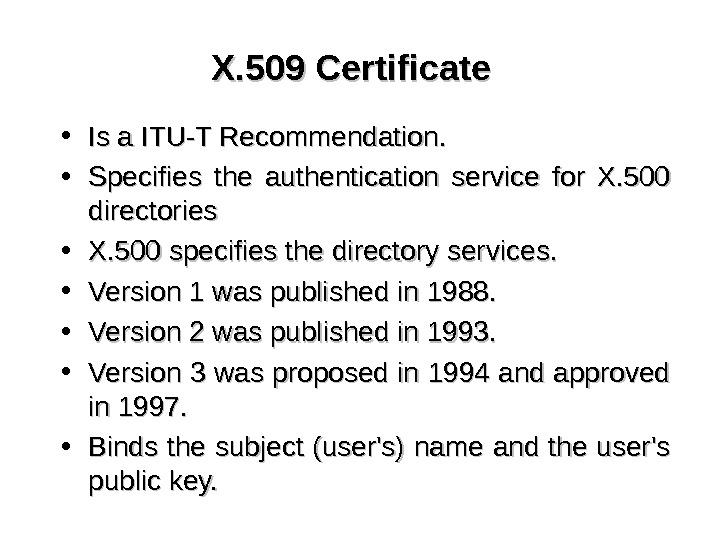 X. 509 Certificate • Is a ITU-T Recommendation. .  • Specifies the authentication service for