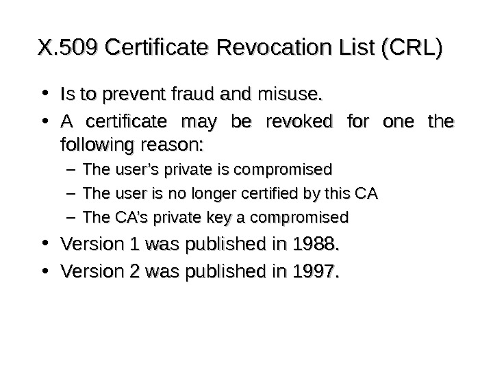 X. 509 Certificate Revocation List (CRL) • Is to prevent fraud and misuse.  • A