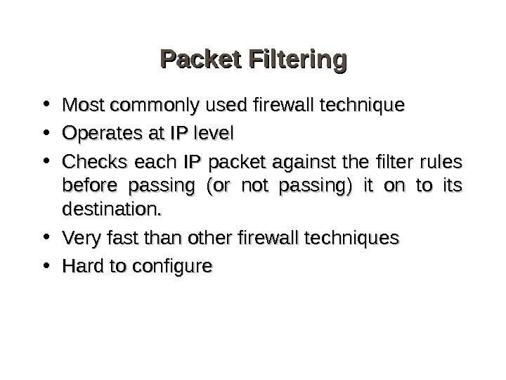 Packet Filtering • Most commonly used firewall technique • Operates at IP level • Checks each