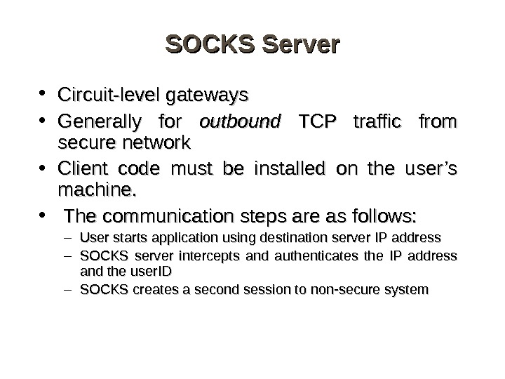 SOCKS Server • Circuit-level gateways • Generally for outbound  TCP traffic from secure network •