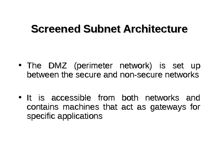 Screened Subnet Architecture • The DMZ (perimeter network) is set up between the secure and non-secure