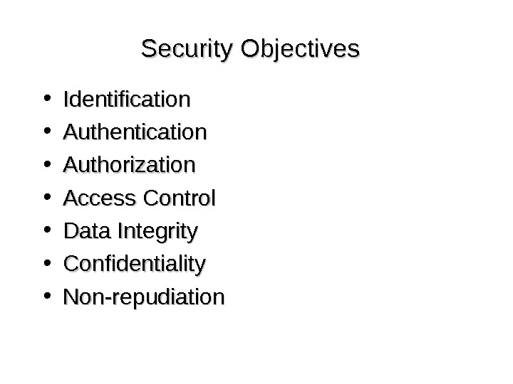 Security Objectives • Identification • Authentication • Authorization • Access Control • Data Integrity • Confidentiality
