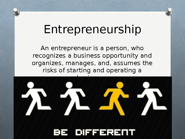 Entrepreneurship An entrepreneur is a person, who recognizes a business opportunity and organizes, manages, and, assumes