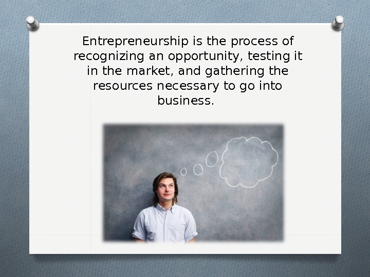 Entrepreneurship is the process of recognizing an opportunity, testing it in the market, and gathering the