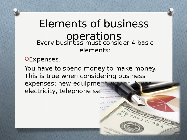 Elements of business operations Every business must consider 4 basic elements: O Expenses.  You have