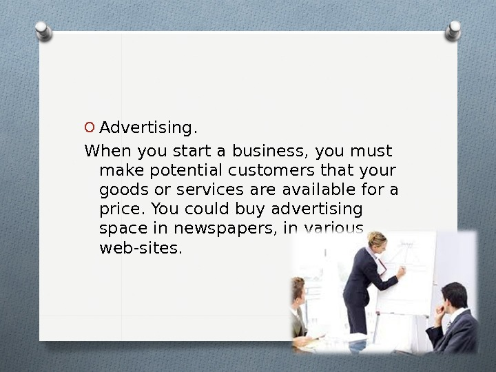 O Advertising.  When you start a business, you must make potential customers that your goods