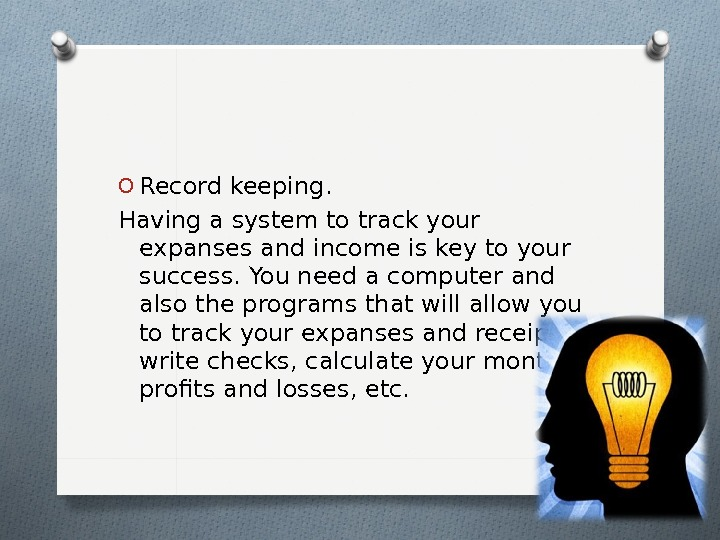 O Record keeping.  Having a system to track your expanses and income is key to