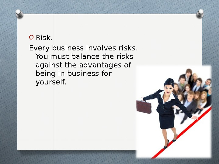 O Risk.  Every business involves risks.  You must balance the risks against the advantages