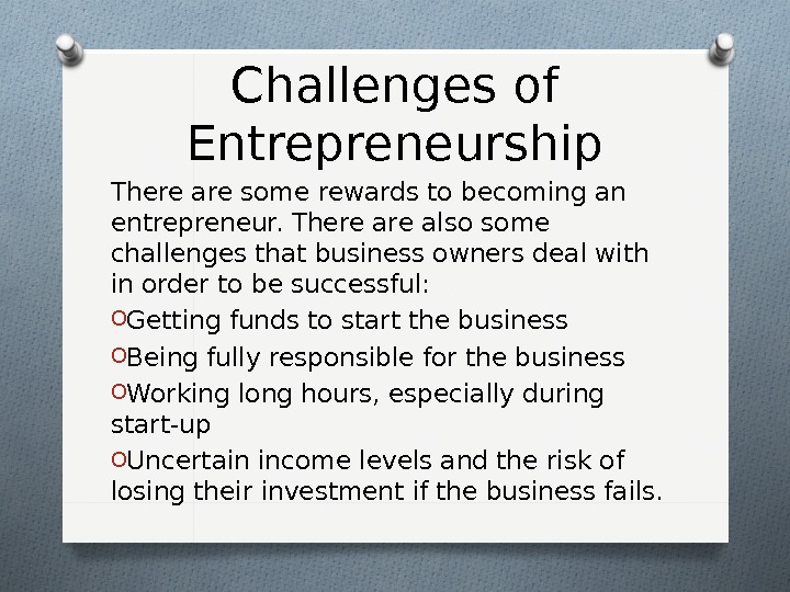 Challenges of Entrepreneurship There are some rewards to becoming an entrepreneur. There also some challenges that