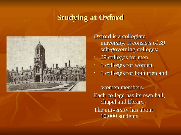Studying at Oxford is a collegiate university. It consists of 39 self-governing colleges : :