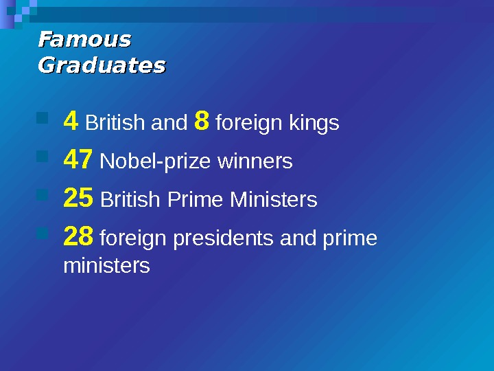 Famous Graduates 4 British and 8 foreign kings 47 Nobel-prize winners 25 British Prime