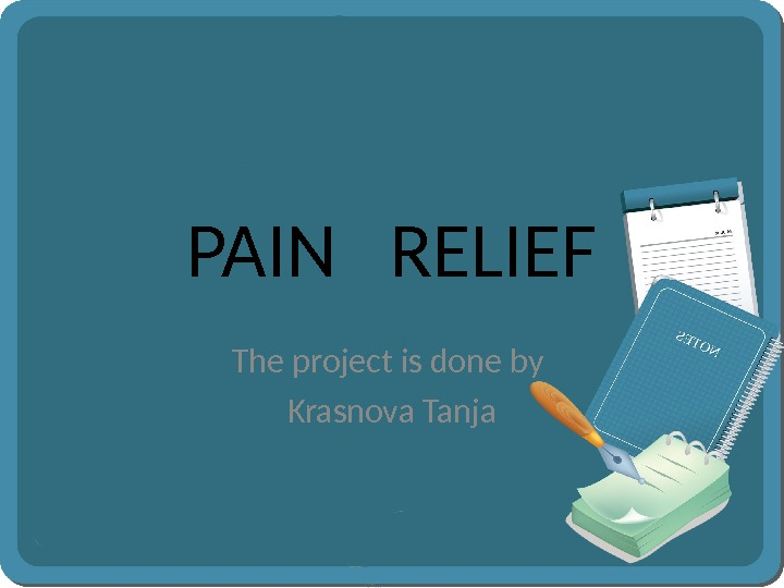 PAIN  RELIEF The project is done by Krasnova Tanja