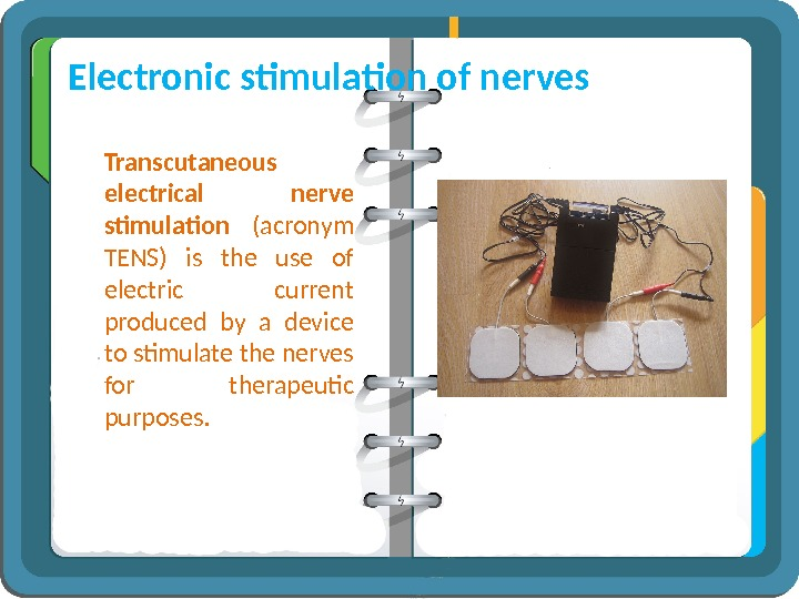 Electronic stimulation of nerves Transcutaneous electrical nerve stimulation  (acronym TENS) is the use of electric