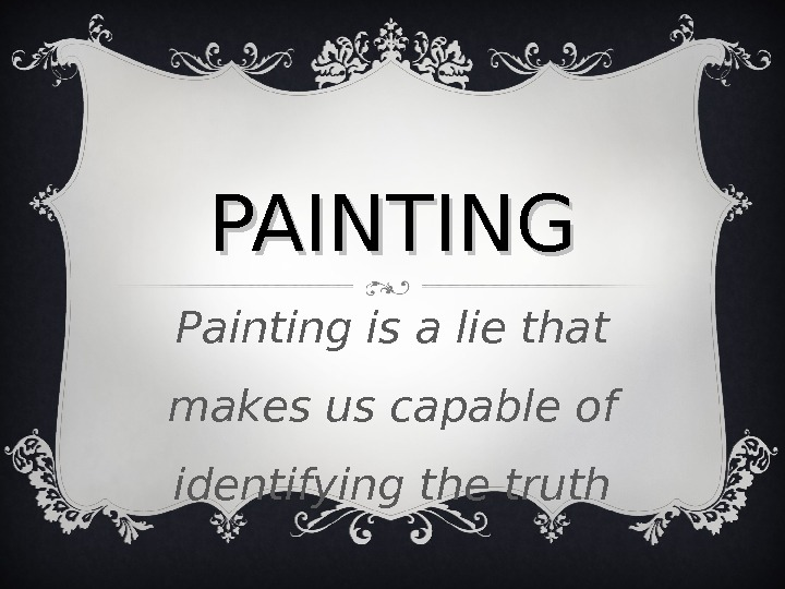 PAINTING Painting is a lie that makes us capable of identifying the truth