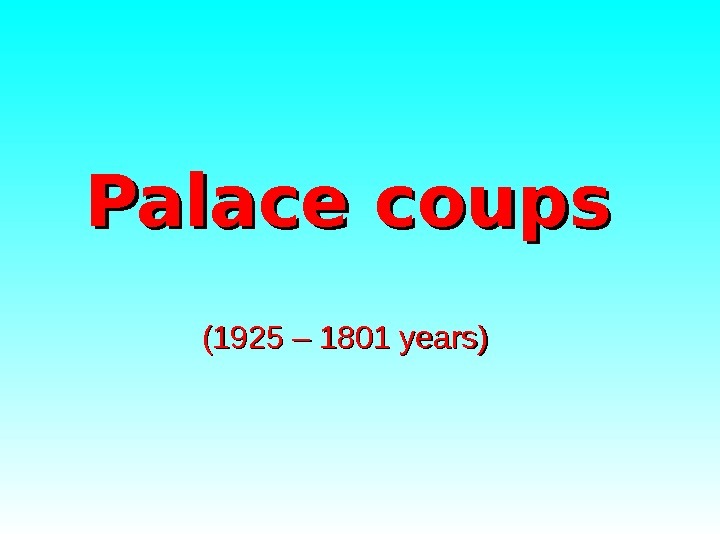 Palace coups (( 1925 – 1801 years)