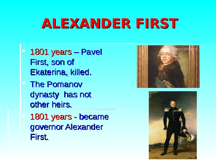ALEXANDER FIRST 1801 years  – Pavel First, son of Ekaterina, killed.  The