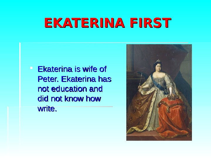 EKATERINA FIRST Ekaterina is wife of Peter. Ekaterina has not education and did not