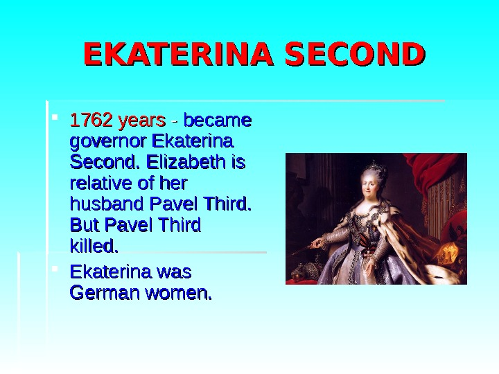 EKATERINA SECOND 1762 years - - became governor Ekaterina Second. Elizabeth is relative of
