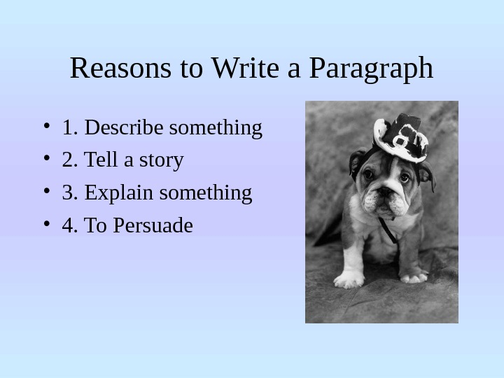 Reasons to Write a Paragraph • 1. Describe something • 2. Tell a story • 3.