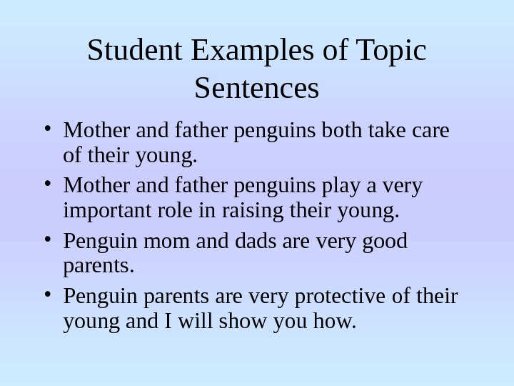 Student Examples of Topic Sentences • Mother and father penguins both take care of their young.