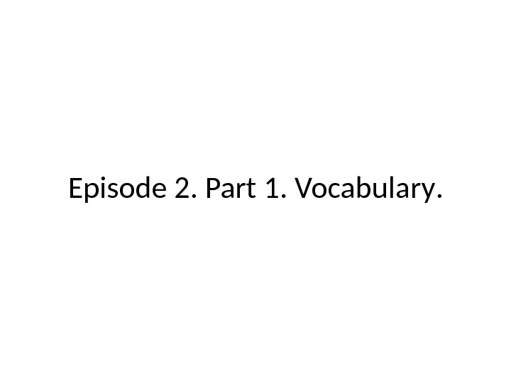 Episode 2.  Part 1.  Vocabulary.
