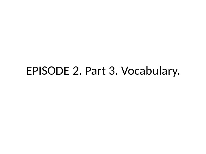 EPISODE 2. Part 3.  Vocabulary.