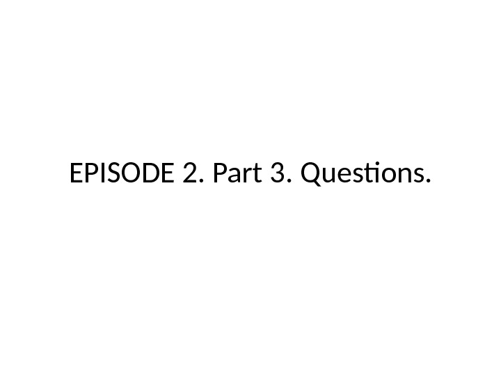 EPISODE 2. Part 3.  Questions.