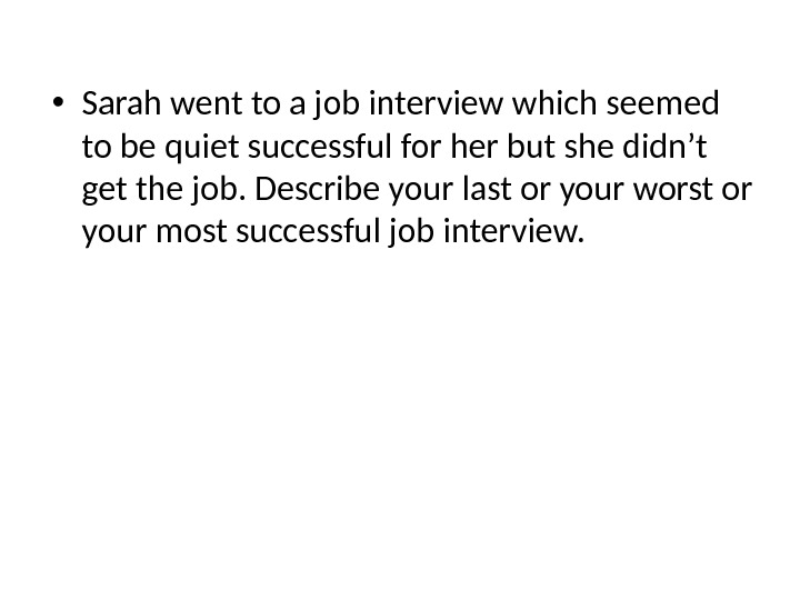 • Sarah went to a job interview which seemed to be quiet successful for her