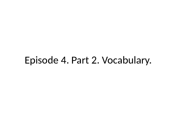 Episode 4. Part 2.  Vocabulary.
