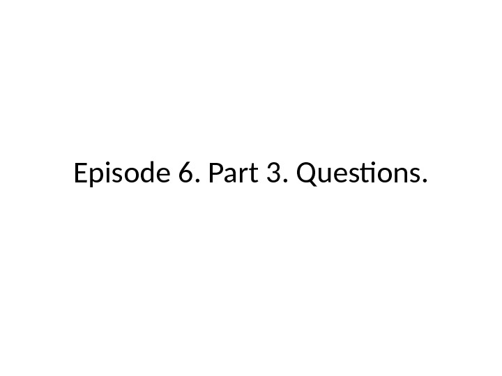 Episode 6.  Part 3.  Questions.
