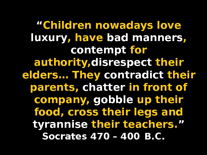 """ Children nowadays love luxury , have bad manners ,  contempt for authority, disrespect their"
