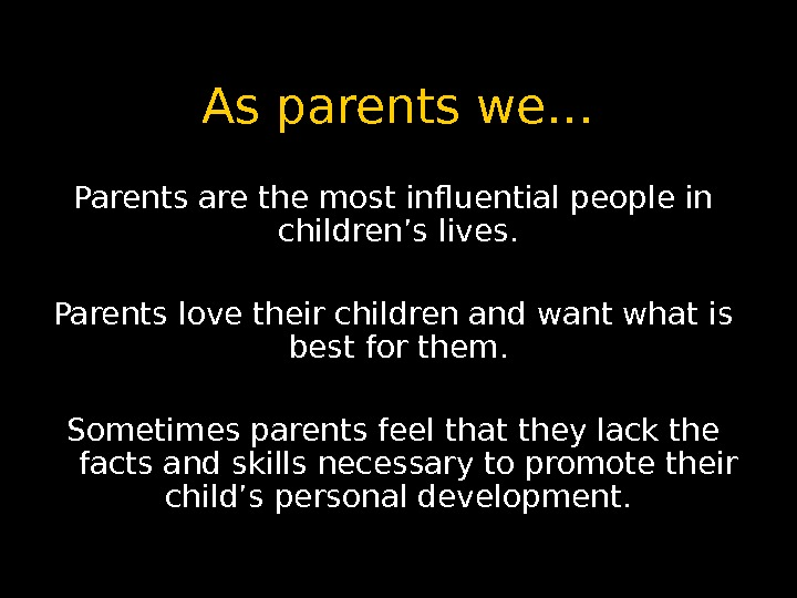 As parents we… Parents are the most influential people in children's lives.  Parents love their